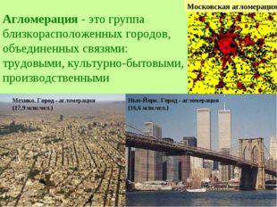 Агломерация - это группа близкорасположенных городов, объединенных связями: