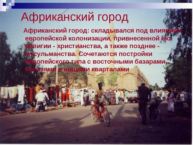 Африканский город Африканский город: складывался под влиянием европейской кол...