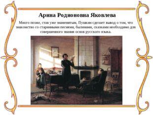 Арина Родионовна Яковлева Много позже, став уже знаменитым, Пушкин сделает вы