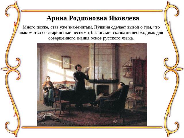 Арина Родионовна Яковлева Много позже, став уже знаменитым, Пушкин сделает вы...