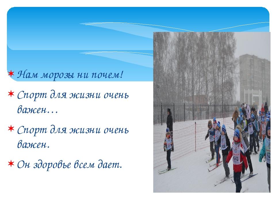 Нам морозы ни почем! Спорт для жизни очень важен… Спорт для жизни очень важен...
