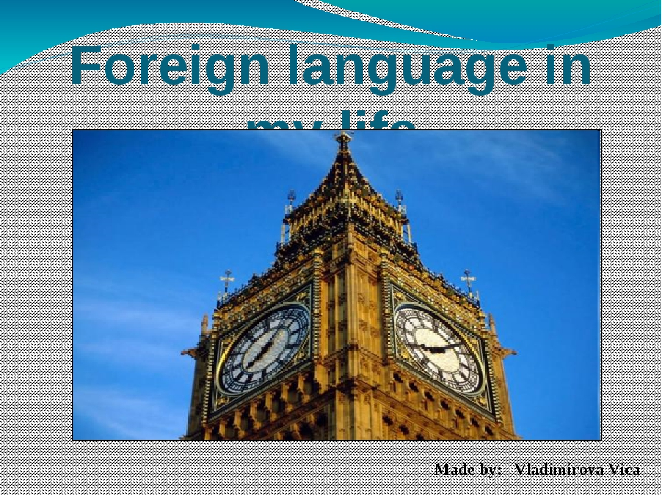 Foreign language in my life Made by: Vladimirova Vica