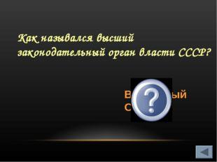 Как назывался высший законодательный орган власти СССР? Верховный Совет