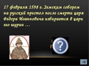17 февраля 1598 г. Земским собором на русский престол после смерти царя Федор