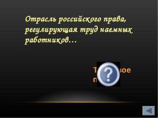 Отрасль российского права, регулирующая труд наемных работников… Трудовое право