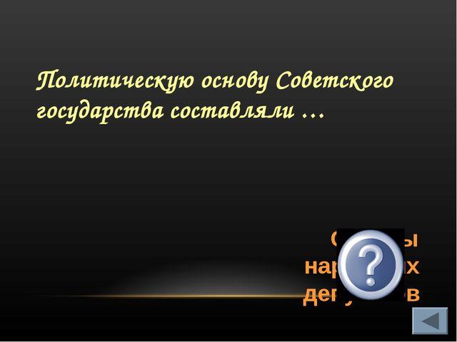 Политическую основу Советского государства составляли … Советы народных депут...