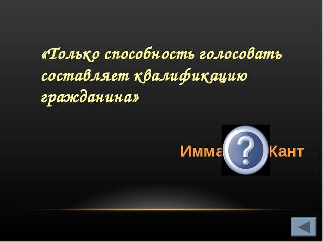 «Только способность голосовать составляет квалификацию гражданина» Иммануил К...
