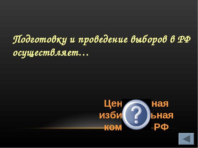 Подготовку и проведение выборов в РФ осуществляет… Центральная избирательная...