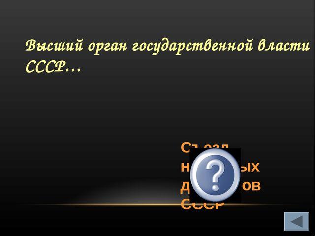 Высший орган государственной власти СССР… Съезд народных депутатов СССР