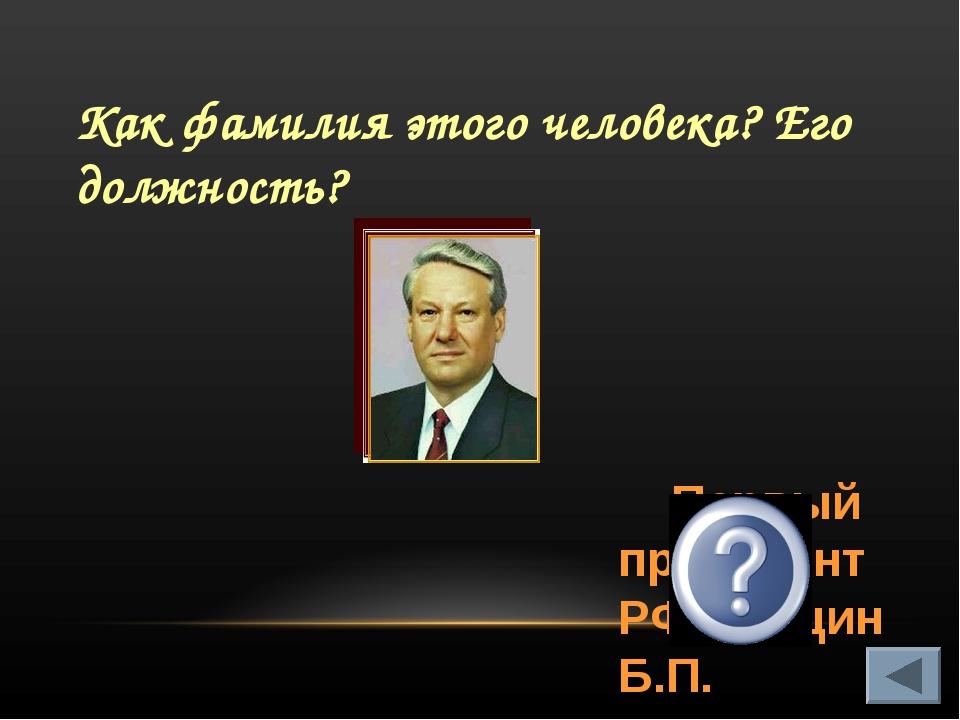 Как фамилия этого человека? Его должность? Первый президент РФ Ельцин Б.П.