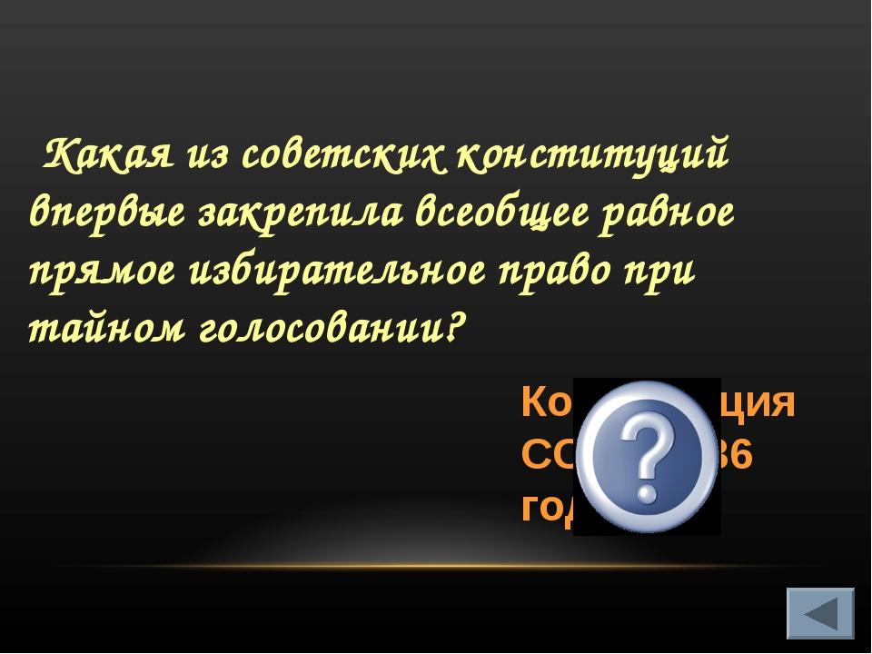 Какая из советских конституций впервые закрепила всеобщее равное прямое изби...