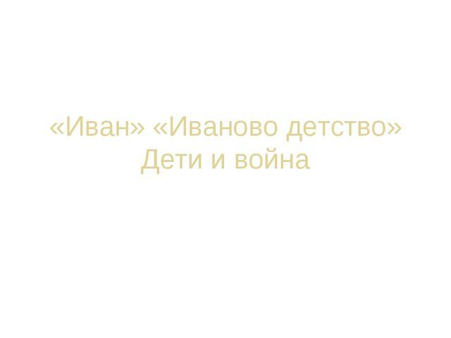 «Иван» «Иваново детство» Дети и война Давайте вместе переживём заново события...