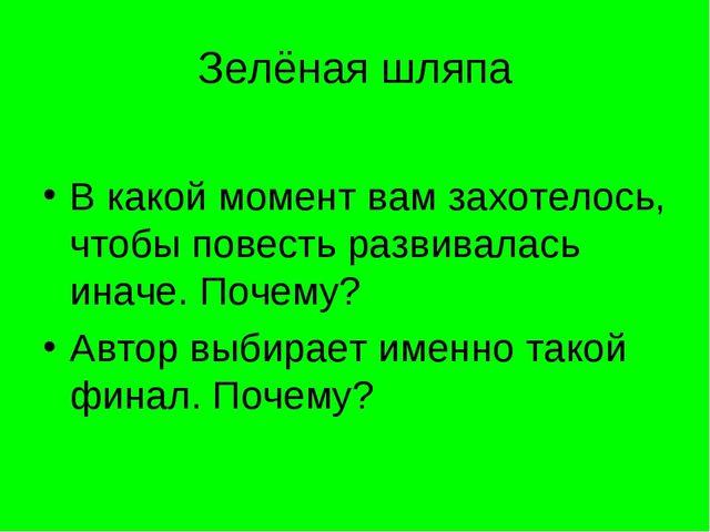 Зелёная шляпа В какой момент вам захотелось, чтобы повесть развивалась иначе....