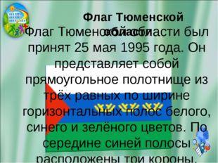 Флаг Тюменской области Флаг Тюменской области был принят 25 мая 1995 года. О