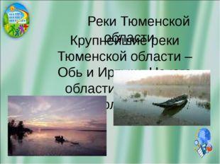 Реки Тюменской области Крупнейшие реки Тюменской области – Обь и Иртыш. На ю