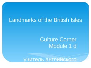 Landmarks of the British Isles Culture Corner Module 1 d учитель английского