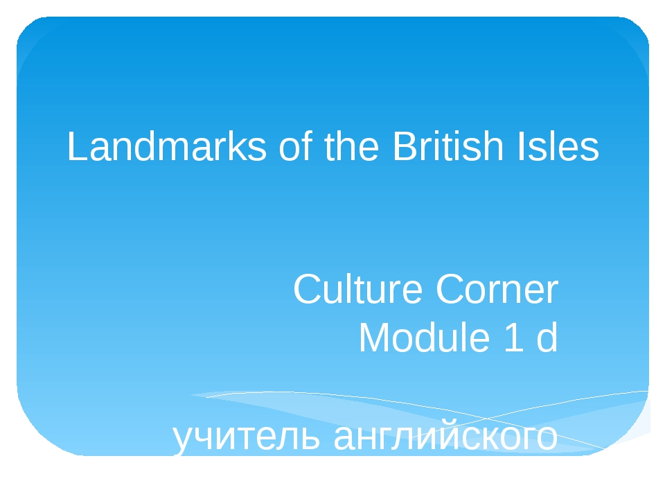 Landmarks of the British Isles Culture Corner Module 1 d учитель английского...