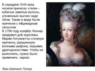 В середине XVIII века носили прическу «тапи» - взбитые завитые волосы, уложен