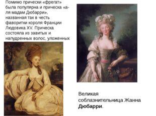 Помимо прически «фрегат» была популярна и прическа «а-ля мадам Дюбарри», назв
