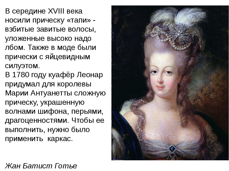 В середине XVIII века носили прическу «тапи» - взбитые завитые волосы, уложен...