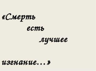 «Смерть есть лучшее изгнание…»