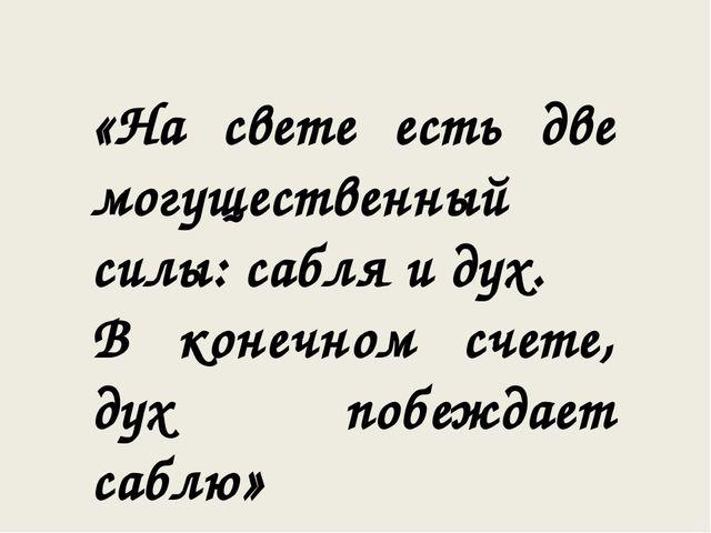 «На свете есть две могущественный силы: сабля и дух. В конечном счете, дух по...