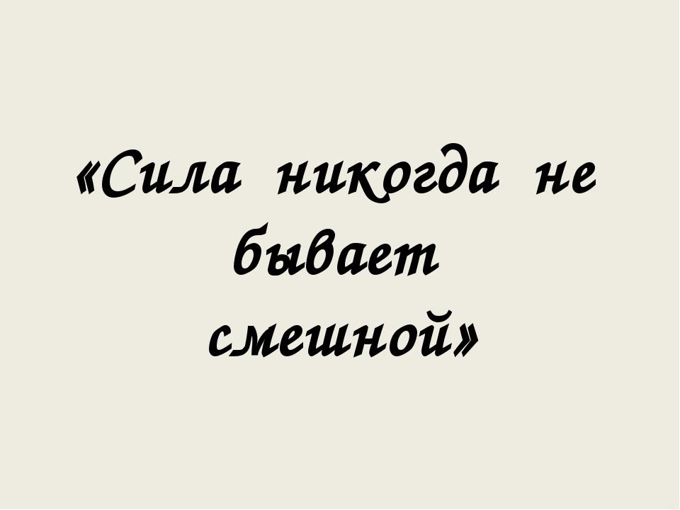 «Сила никогда не бывает смешной»