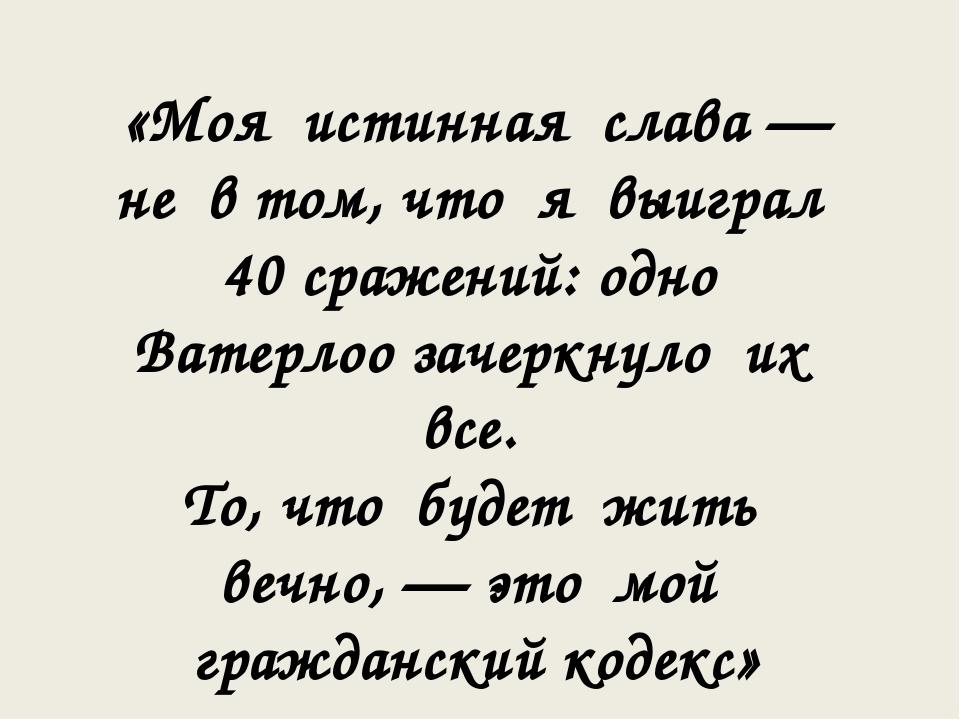 «Моя истинная слава — не в том, что я выиграл 40 сражений: одно Ватерлоо заче...