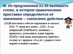 III. Из предложений 51-55 выпишите слово, в котором правописание приставки оп