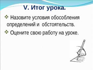 V. Итог урока. Назовите условия обособления определений и обстоятельств. Оцен