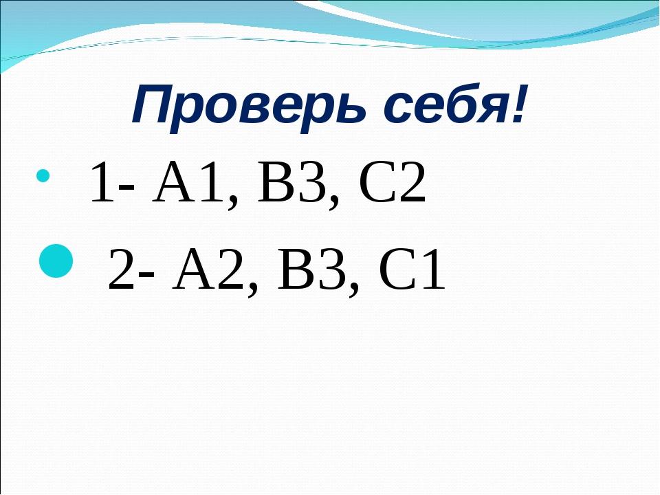 Проверь себя! 1- А1, В3, С2 2- А2, В3, С1