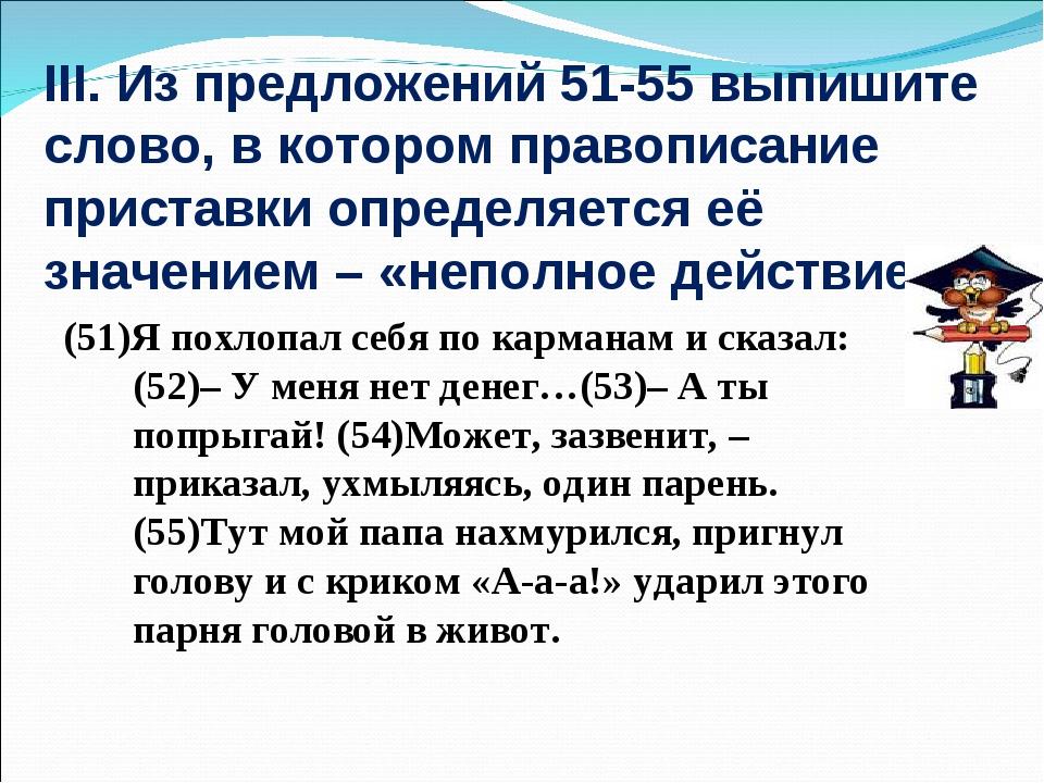 III. Из предложений 51-55 выпишите слово, в котором правописание приставки оп...