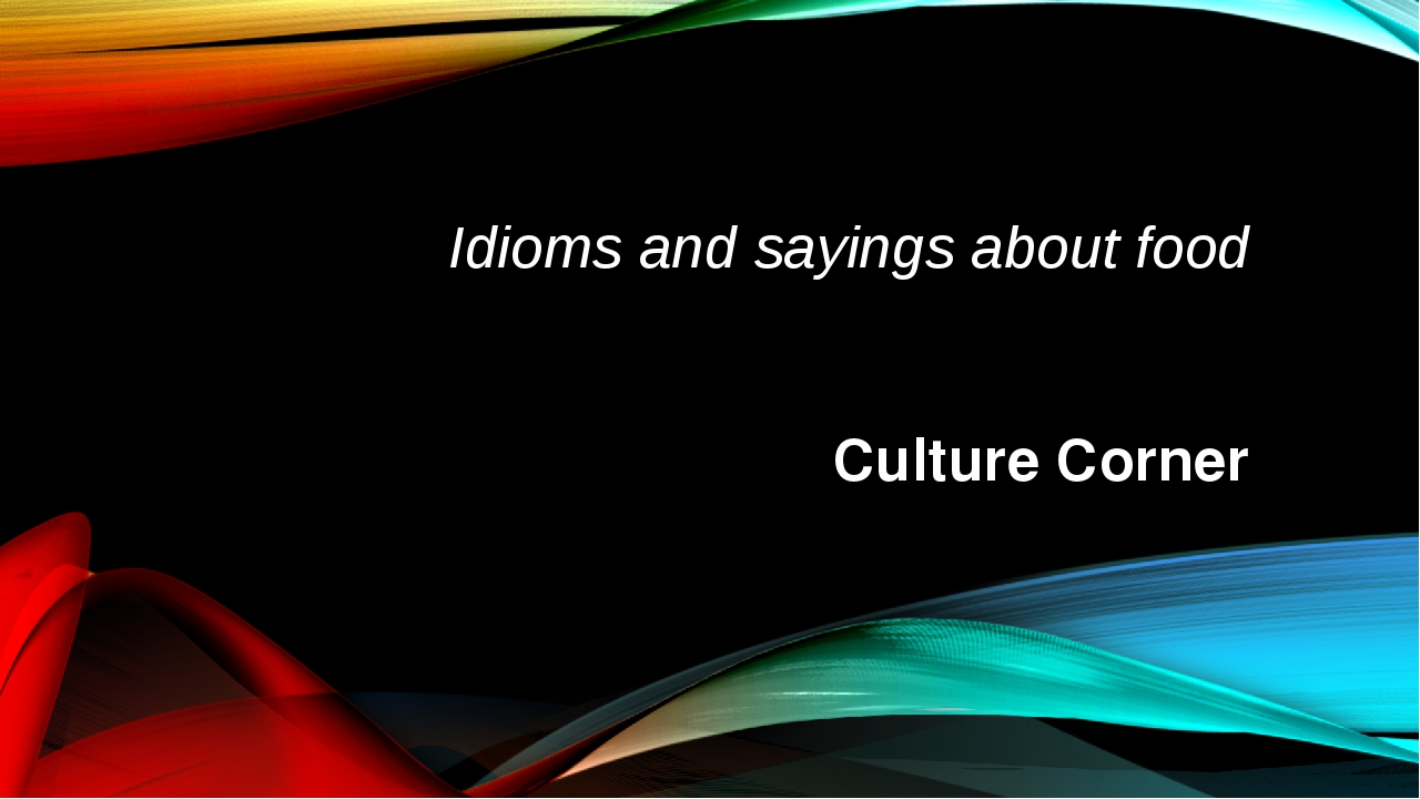 Idioms and sayings about food Culture Corner
