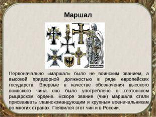 Маршал Первоначально «маршал» было не воинским званием, а высокой придворной