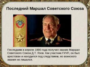 Последний Маршал Советского Союза Последним в апреле 1990 года получил звание