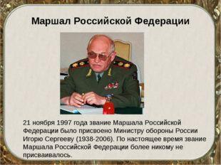 Маршал Российской Федерации 21 ноября 1997 года звание Маршала Российской Фед