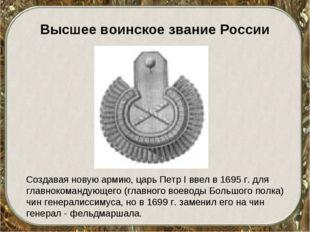 Высшее воинское звание России Создавая новую армию, царь Петр I ввел в 1695 г