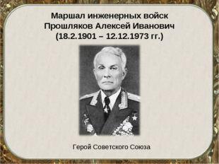 Маршал инженерных войск Прошляков Алексей Иванович (18.2.1901 – 12.12.1973 гг