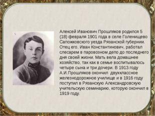 Алексей Иванович Прошляков родился 5 (18) февраля 1901 года в селе Голенищево