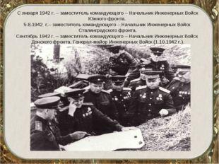 С января 1942 г. – заместитель командующего – Начальник Инженерных Войск Южно