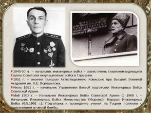 1945-50 гг. – начальник инженерных войск – заместитель главнокомандующего Гру