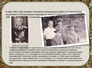 В мае 1952 года генерал-полковник инженерных войск А.И.Прошляков назначается