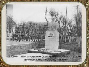 16.4.1974 – Постановлением Советом Министров СССР его имя было присвоено Тюме