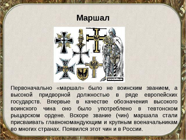 Маршал Первоначально «маршал» было не воинским званием, а высокой придворной...