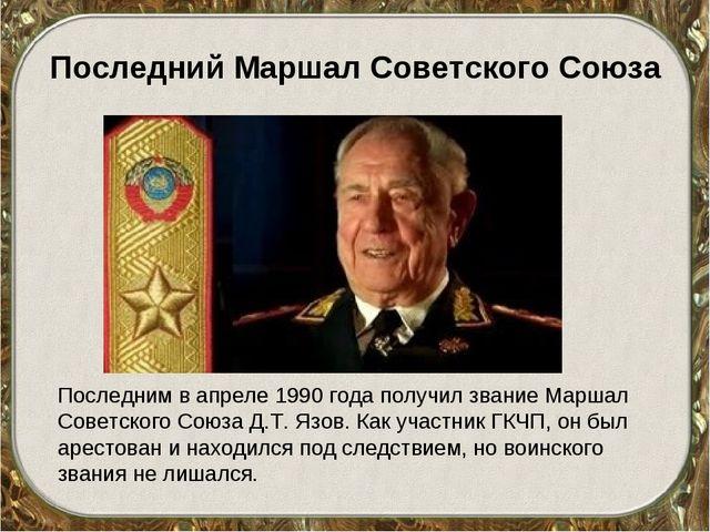 Последний Маршал Советского Союза Последним в апреле 1990 года получил звание...