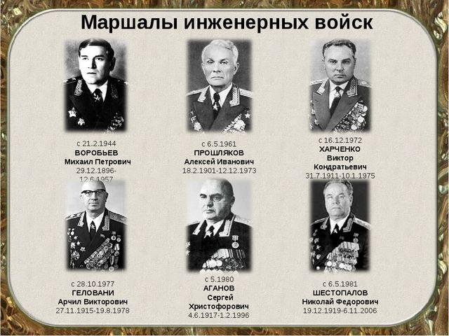 Маршалы инженерных войск с 21.2.1944 ВОРОБЬЕВ Михаил Петрович 29.12.1896-12....