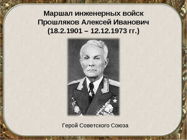 Маршал инженерных войск Прошляков Алексей Иванович (18.2.1901 – 12.12.1973 гг...
