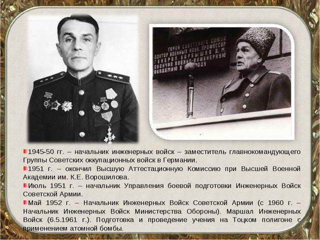 1945-50 гг. – начальник инженерных войск – заместитель главнокомандующего Гру...