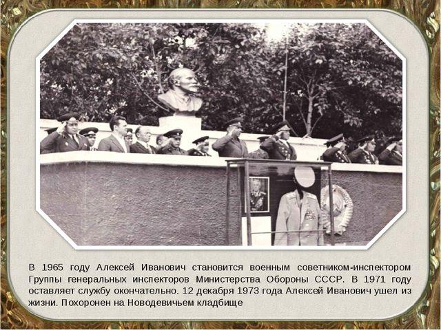 В 1965 году Алексей Иванович становится военным советником-инспектором Группы...