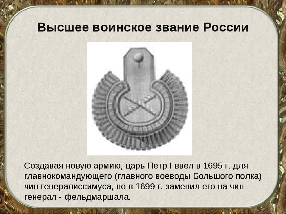 Высшее воинское звание России Создавая новую армию, царь Петр I ввел в 1695 г...